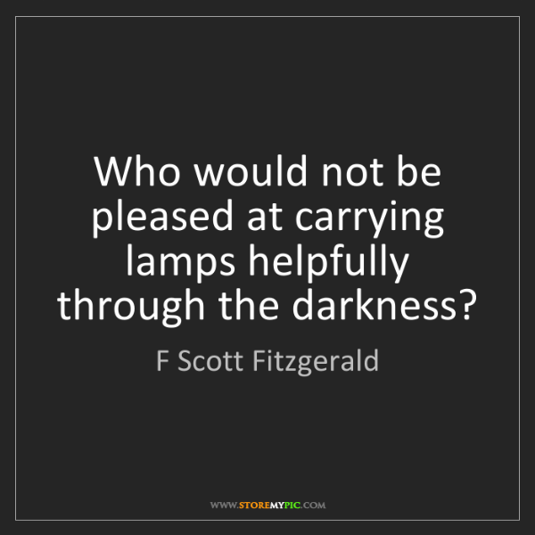 F Scott Fitzgerald: Who would not be pleased at carrying lamps helpfully...