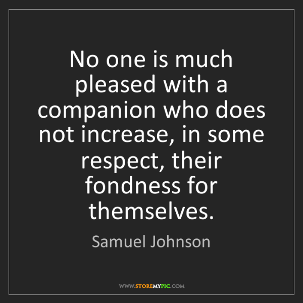 Samuel Johnson: No one is much pleased with a companion who does not...
