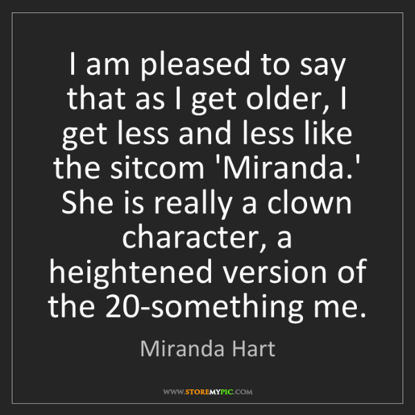 Miranda Hart: I am pleased to say that as I get older, I get less and...