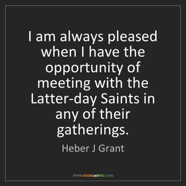 Heber J Grant: I am always pleased when I have the opportunity of meeting...