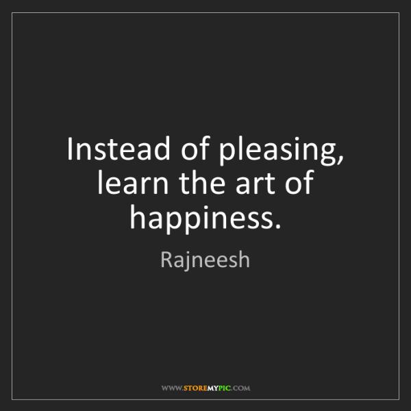 Rajneesh: Instead of pleasing, learn the art of happiness.
