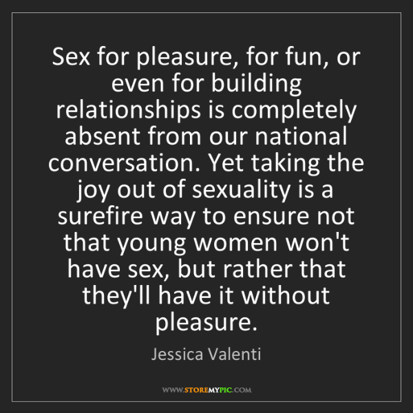 Jessica Valenti: Sex for pleasure, for fun, or even for building relationships...