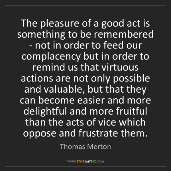 Thomas Merton: The pleasure of a good act is something to be remembered...