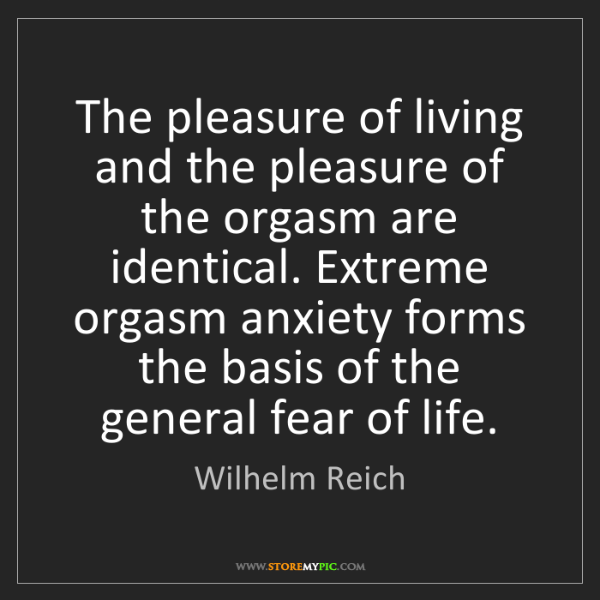 Wilhelm Reich: The pleasure of living and the pleasure of the orgasm...