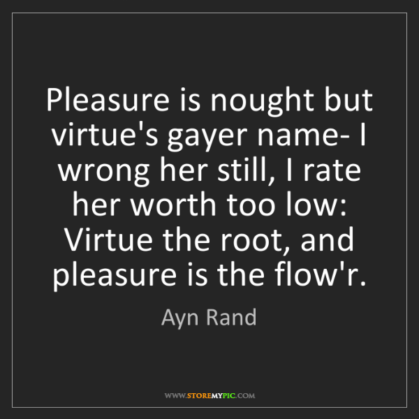 Ayn Rand: Pleasure is nought but virtue's gayer name- I wrong her...