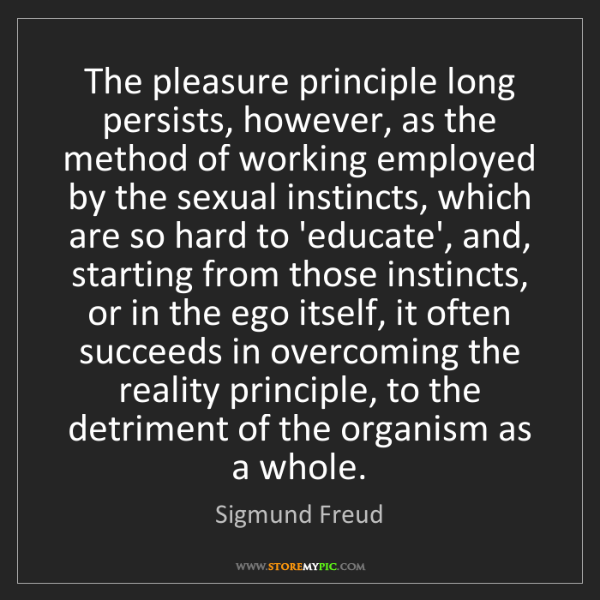 Sigmund Freud: The pleasure principle long persists, however, as the...