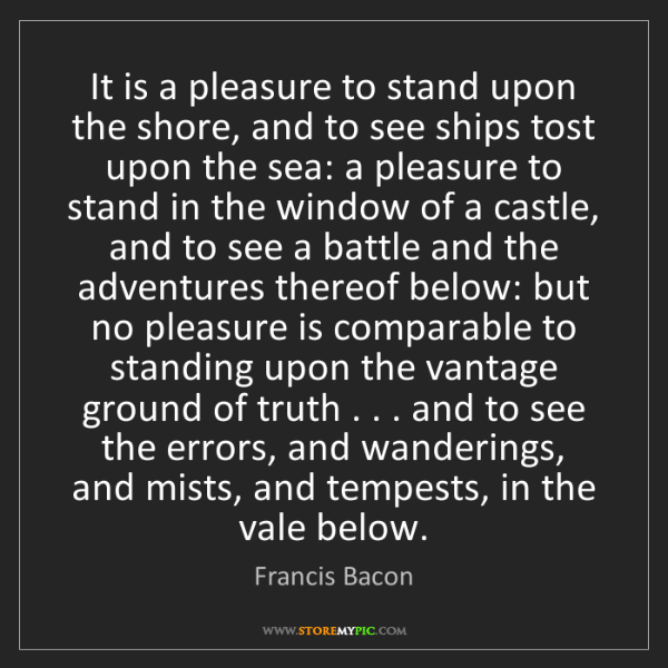Francis Bacon: It is a pleasure to stand upon the shore, and to see...