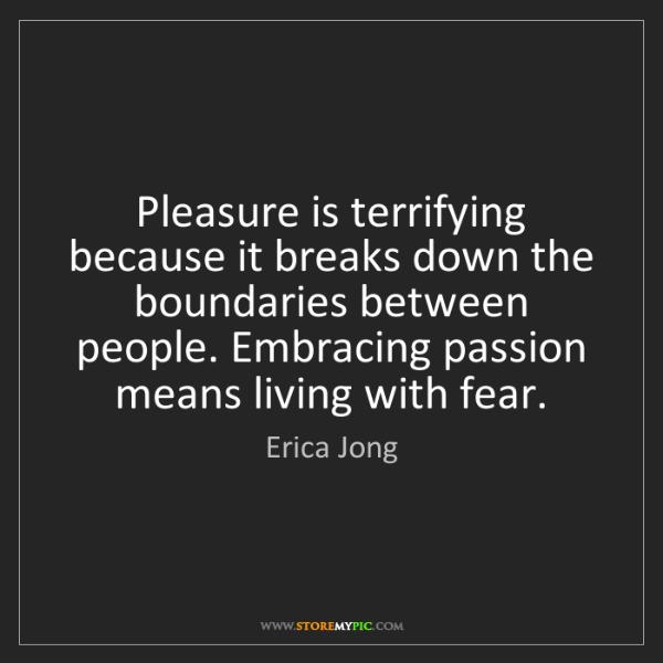 Erica Jong: Pleasure is terrifying because it breaks down the boundaries...
