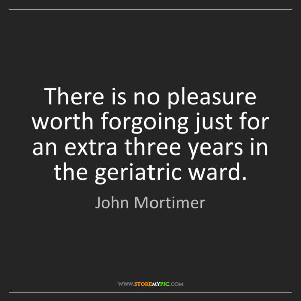 John Mortimer: There is no pleasure worth forgoing just for an extra...