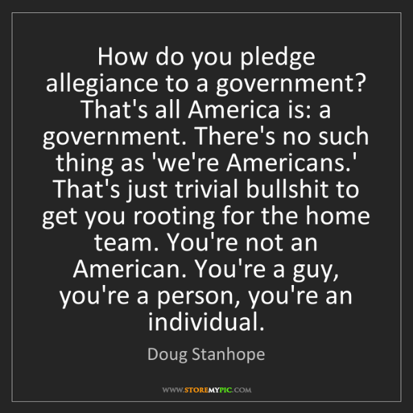 Doug Stanhope: How do you pledge allegiance to a government? That's...