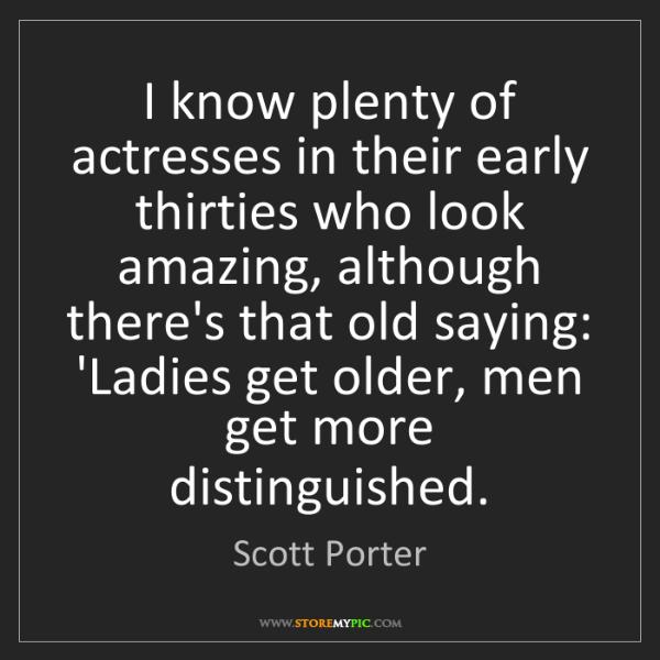 Scott Porter: I know plenty of actresses in their early thirties who...