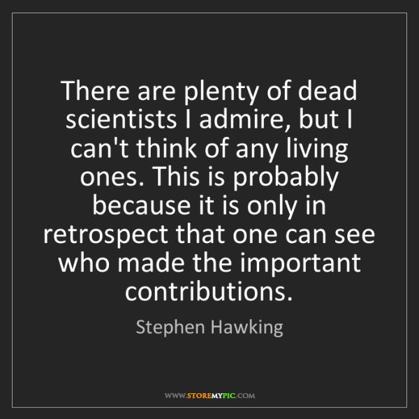 Stephen Hawking: There are plenty of dead scientists I admire, but I can't...