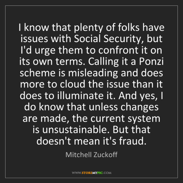 Mitchell Zuckoff: I know that plenty of folks have issues with Social Security,...