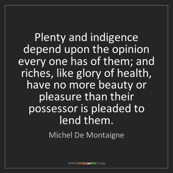 Michel De Montaigne: Plenty and indigence depend upon the opinion every one...
