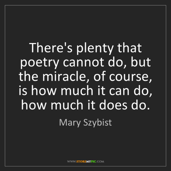 Mary Szybist: There's plenty that poetry cannot do, but the miracle,...