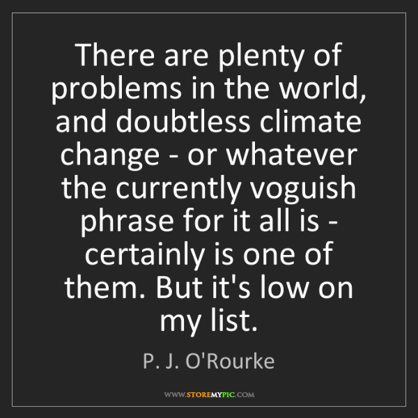 P. J. O'Rourke: There are plenty of problems in the world, and doubtless...