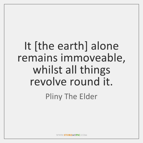 It [the earth] alone remains immoveable, whilst all things revolve round it.