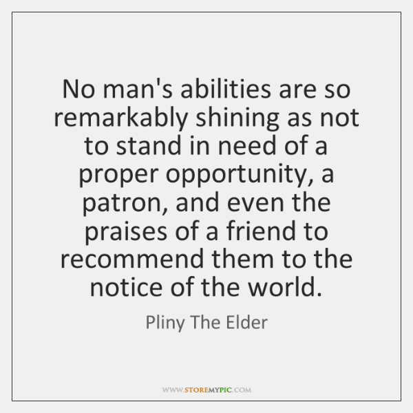 No man's abilities are so remarkably shining as not to stand in ...