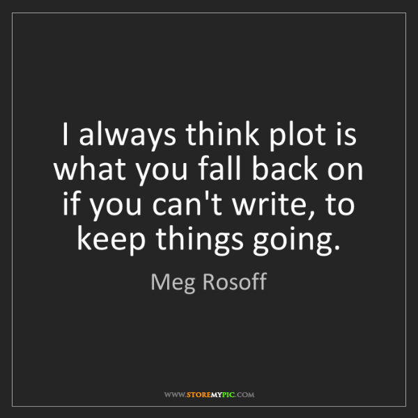 Meg Rosoff: I always think plot is what you fall back on if you can't...