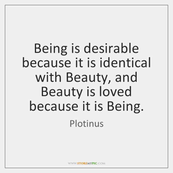 Being is desirable because it is identical with Beauty, and Beauty is ...