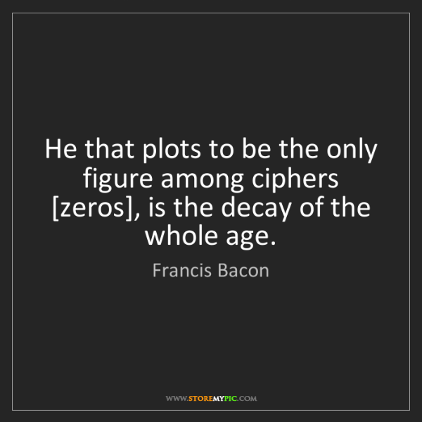 Francis Bacon: He that plots to be the only figure among ciphers [zeros],...