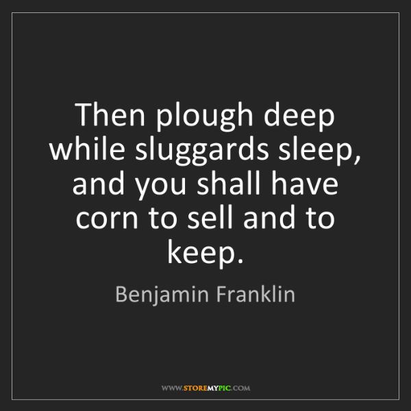 Benjamin Franklin: Then plough deep while sluggards sleep, and you shall...