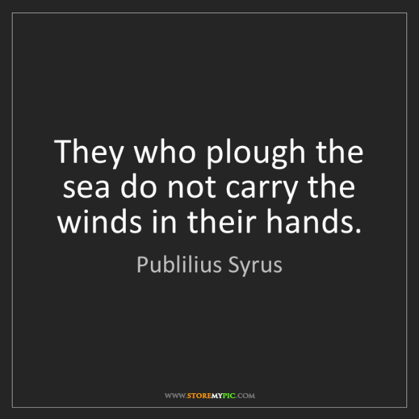 Publilius Syrus: They who plough the sea do not carry the winds in their...