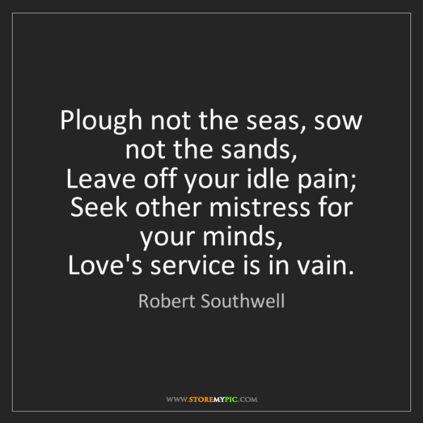 Robert Southwell: Plough not the seas, sow not the sands,   Leave off your...