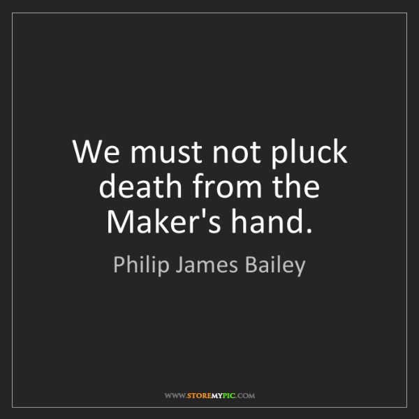 Philip James Bailey: We must not pluck death from the Maker's hand.