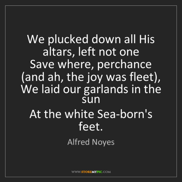 Alfred Noyes: We plucked down all His altars, left not one   Save where,...