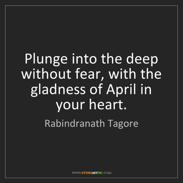 Rabindranath Tagore: Plunge into the deep without fear, with the gladness...