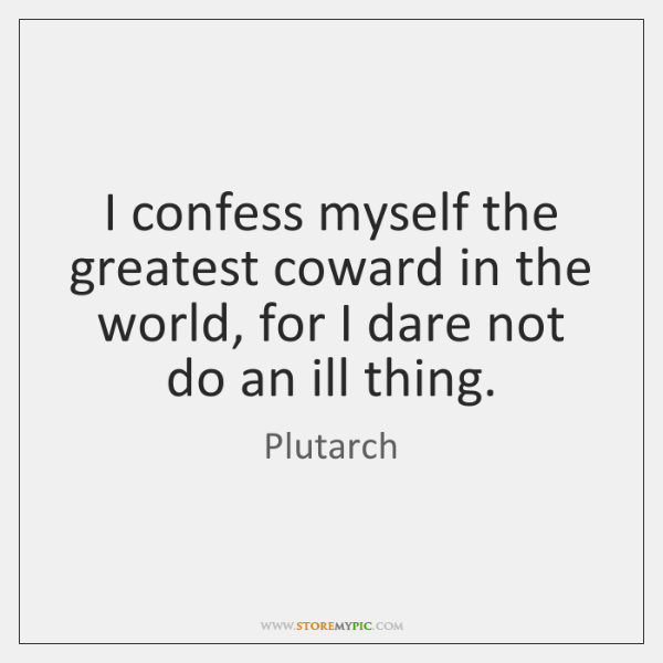 I confess myself the greatest coward in the world, for I dare ...
