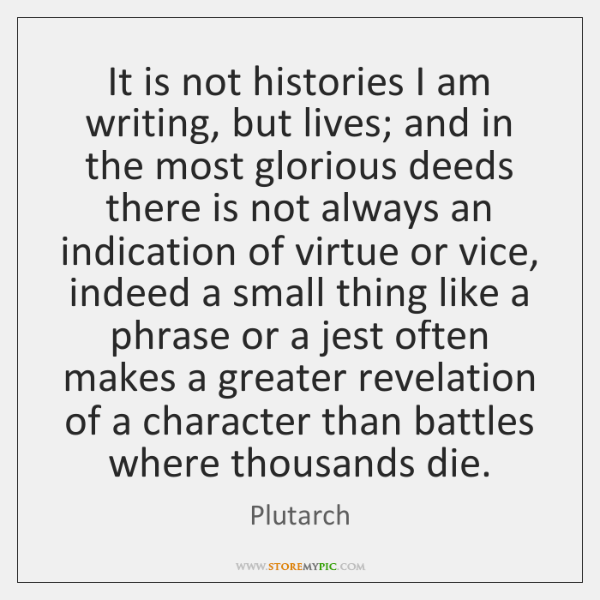 It is not histories I am writing, but lives; and in the ...