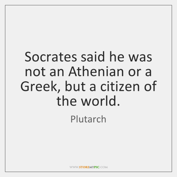 Socrates said he was not an Athenian or a Greek, but a ...
