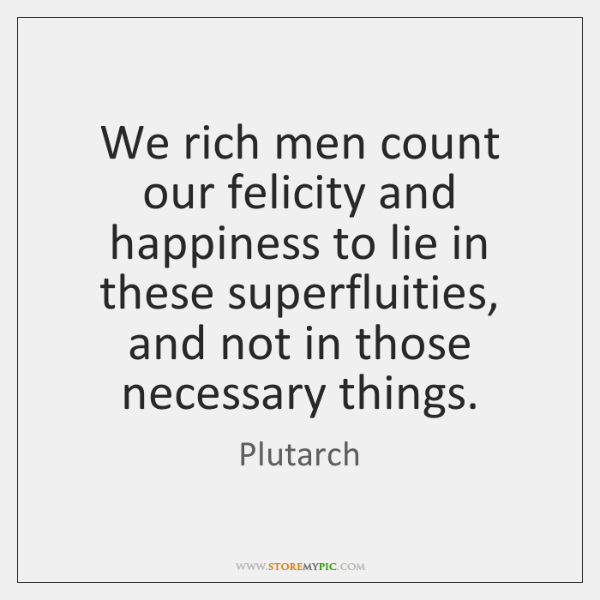 We rich men count our felicity and happiness to lie in these ...