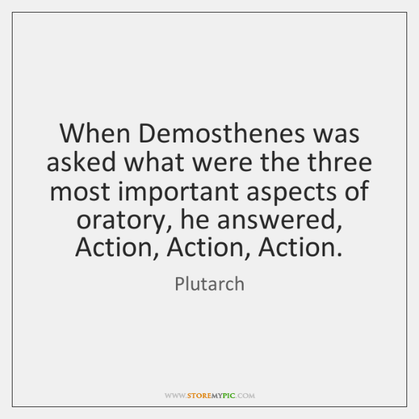When Demosthenes was asked what were the three most important aspects of ...