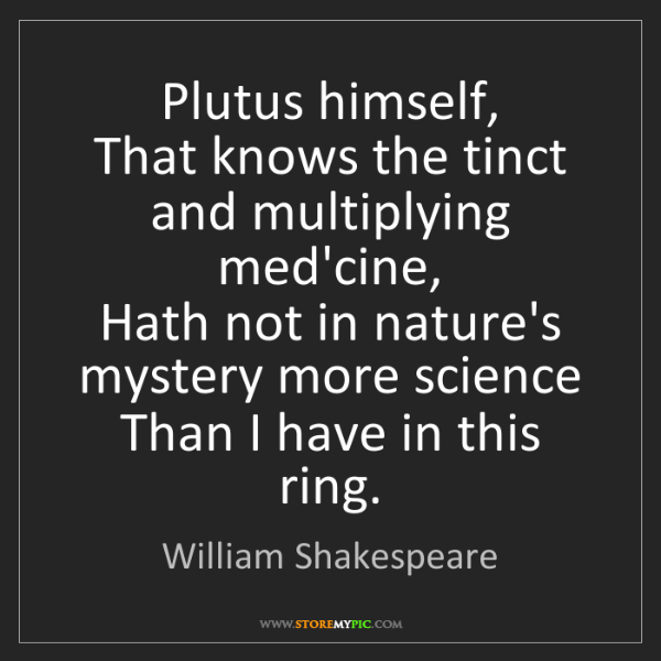 William Shakespeare: Plutus himself,  That knows the tinct and multiplying...