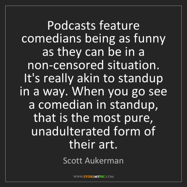 Scott Aukerman: Podcasts feature comedians being as funny as they can...