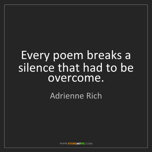 Adrienne Rich: Every poem breaks a silence that had to be overcome.