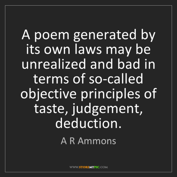 A R Ammons: A poem generated by its own laws may be unrealized and...