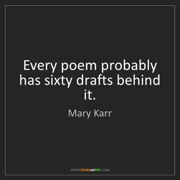 Mary Karr: Every poem probably has sixty drafts behind it.