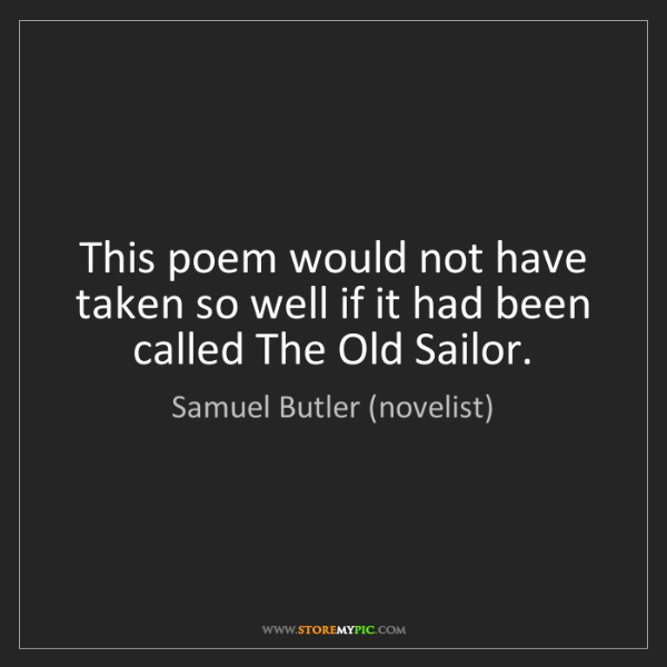 Samuel Butler (novelist): This poem would not have taken so well if it had been...
