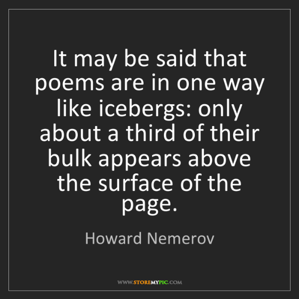 Howard Nemerov: It may be said that poems are in one way like icebergs:...