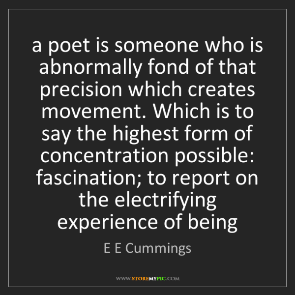 E E Cummings: a poet is someone who is abnormally fond of that precision...