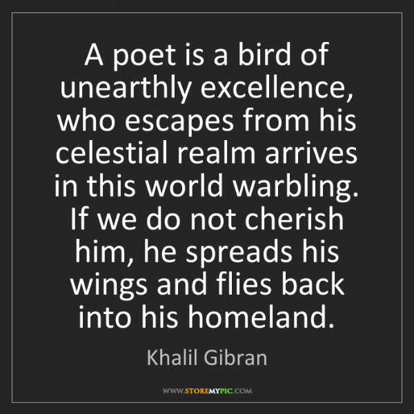 Khalil Gibran: A poet is a bird of unearthly excellence, who escapes...