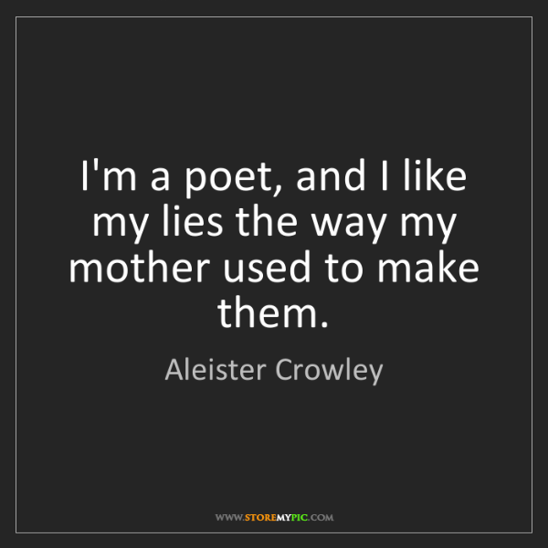 Aleister Crowley: I'm a poet, and I like my lies the way my mother used...