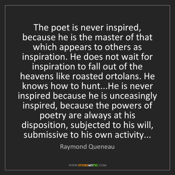 Raymond Queneau: The poet is never inspired, because he is the master...