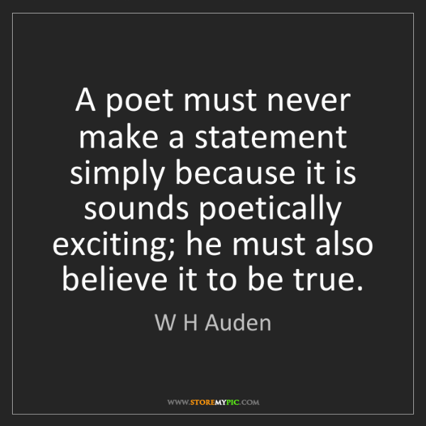 W H Auden: A poet must never make a statement simply because it...
