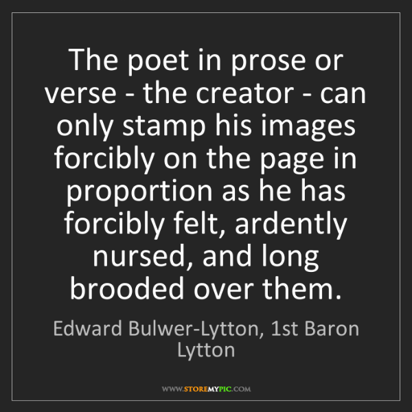 Edward Bulwer-Lytton, 1st Baron Lytton: The poet in prose or verse - the creator - can only stamp...