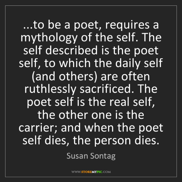 Susan Sontag: ...to be a poet, requires a mythology of the self. The...